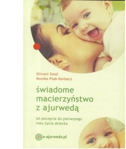 Shivani Sood, Monika Ptak-Korbacz Świadome macierzyństwo z ajurwedą od poczęcia do pierwszego roku życia dziecka Cena: 47,00 zł, dostępna w zielonysklep.pl